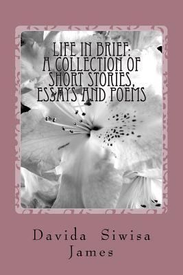 Life in Brief: A Collection of Short Stories, Essays and Poems Davida Siwisa James