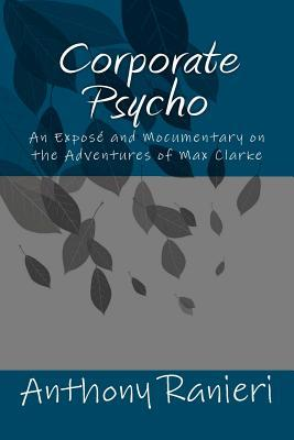 Corporate Psycho: An Expose and Mocumentary on the Adventures of Max Clarke  by  MR Anthony Ranieri