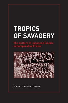Tropics of Savagery: The Culture of Japanese Empire in Comparative Frame  by  Robert Tierney