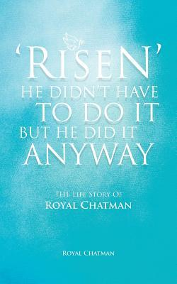 Risen He Didnt Have to Do It But He Did It Anyway: The Life Story of Royal Chatman Royal Chatman