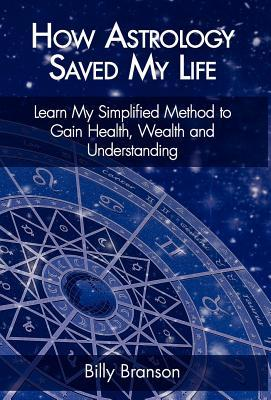 How Astrology Saved My Life - Learn My Simplified Method to Gain Health, Wealth and Understanding Billy Branson