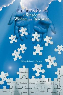 Bits and Pieces of Kingdom Wisdom and Revelation  by  Bishop Robert L Gethers