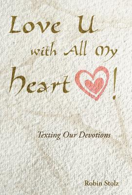 Love U with All My Heart!: Texting Our Devotions Robin Stolz