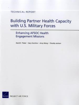 Building Partner Health Capacity with U.S. Military Forces: Enhancing Afsoc Health Engagement Missions  by  Gary Cecchine