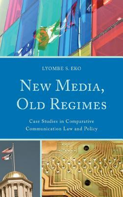 New Media, Old Regimes: Case Studies in Comparative Communication Law and Policy Lyombe Eko
