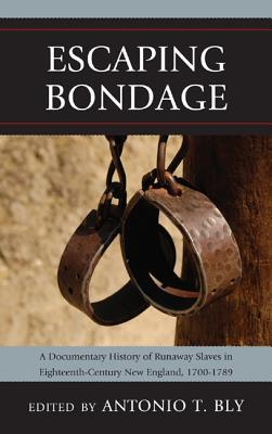 Escaping Bondage: A Documentary History of Runaway Slaves in Eighteenth-Century New England, 1700-1789 Antonio T. Bly
