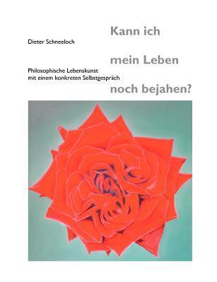 Kann ich mein Leben noch bejahen?: Philosophische Lebenskunst mit einem konkreten Selbstgespräch  by  Dieter Schneeloch
