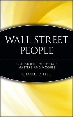 Wall Street People: True Stories of Todays Masters and Moguls  by  Charles D. Ellis