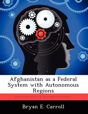 Afghanistan as a Federal System with Autonomous Regions Bryan E. Carroll