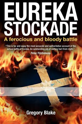Eureka Stockade: A Ferocious and Bloody Battle  by  Gregory Blake