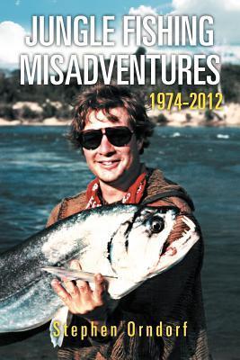 Jungle Fishing Misadventures 1974-2012  by  Stephen Orndorf