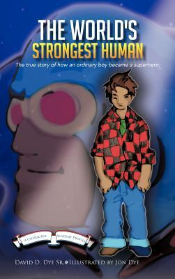 The Worlds Strongest Human: The Biography of Bobby Lagree: The True Story of How an Ordinary Boy Became a Superhero.  by  David D. Dye