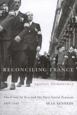 Reconciling France Against Democracy: The Croix de Feu and the Parti Social Fran Ais, 1927-1945 Sean   Kennedy