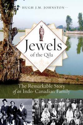 Jewels of the Qila: The Remarkable Story of an Indo-Canadian Family  by  Hugh J. M. Johnston