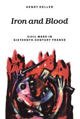 Iron and Blood: Civil Wars in Sixteenth-Century France  by  Henry Heller