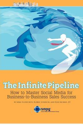 The Infinite Pipeline: How to Master Social Media for Business-To-Business Sales Success: Sales Person Edition  by  Mike Ellsworth