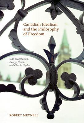 Canadian Idealism and the Philosophy of Freedom: C.B. MacPherson, George Grant, and Charles Taylor Robert Meynell