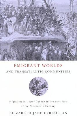 Emigrant Worlds and Transatlantic Communities: Migration to Upper Canada in the First Half of the Nineteenth Century Elizabeth Jane Errington