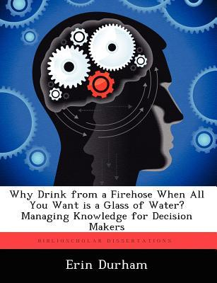 Why Drink from a Firehose When All You Want Is a Glass of Water? Managing Knowledge for Decision Makers  by  Erin Durham