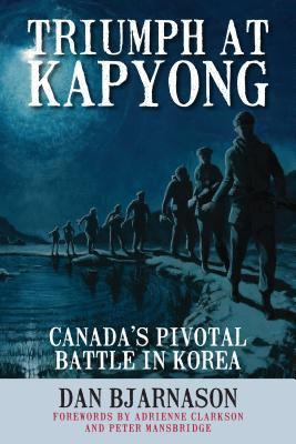 Triumph at Kapyong: Canada S Pivotal Battle in Korea Dan Bjarnason