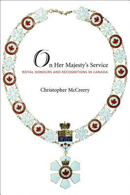 On Her Majestys Service: Royal Honours and Recognition in Canada  by  Christopher McCreery