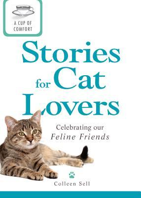 A Cup of Comfort Stories for Cat Lovers: Celebrating Our Feline Friends Colleen Sell