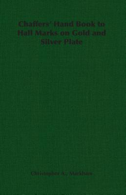 Chaffers Hand Book to Hall Marks on Gold and Silver Plate Christopher A. Markham