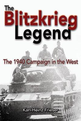 The Blitzkrieg Legend: The 1940 Campaign in the West  by  Karl-Heinz Frieser