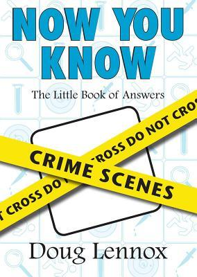 Now You Know Crime Scenes: The Little Book of Answers Doug Lennox