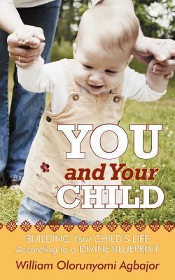You and Your Child: Building Your Childs Life According to Divine Blueprint  by  William Olorunyomi Agbajor