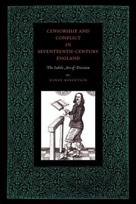 Censorship and Conflict in Seventeenth-Century England: The Subtle Art of Division Randy Robertson