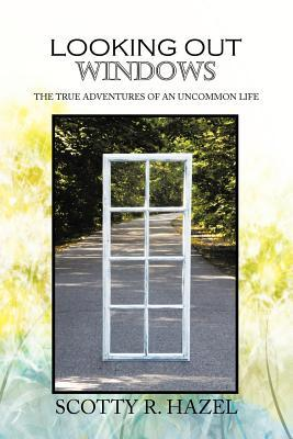 Looking Out Windows: The True Adventures of an Uncommon Life  by  Scotty R Hazel