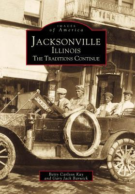 Jacksonville: The Traditions Continue (Images of America: Illinois)  by  Betty Carlson Kay