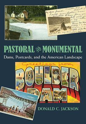 Pastoral and Monumental: Dams, Postcards, and the American Landscape  by  Donald C. Jackson