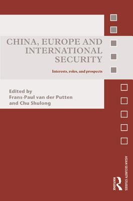 China, Europe and International Security: Interests, Roles, and Prospects  by  Frans-Paul Van Der Van Der Putten
