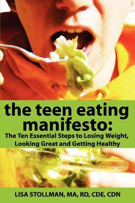 The Teen Eating Manifesto: The Ten Essential Steps to Losing Weight, Looking Great and Getting Healthy  by  Lisa Stollman