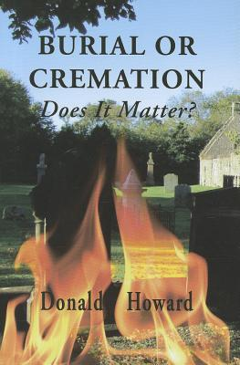 Burial Or Cremation: Does It Matter? Donald Howard