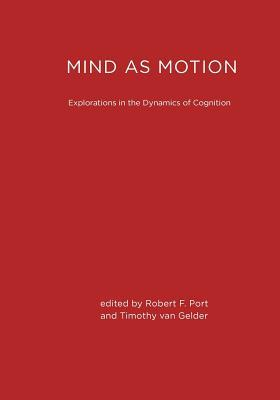 Mind as Motion: Explorations in the Dynamics of Cognition  by  Robert F. Port