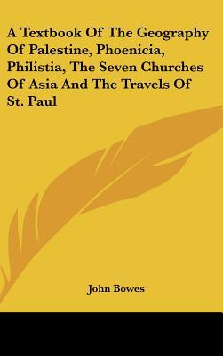 A Textbook of the Geography of Palestine, Phoenicia, Philistia, the Seven Churches of Asia and the Travels of St. Paul  by  John Bowes