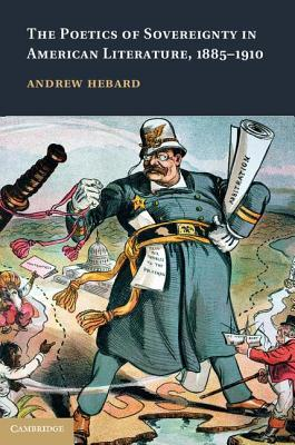 The Poetics of Sovereignty in American Literature, 1885 1910 Andrew Hebard