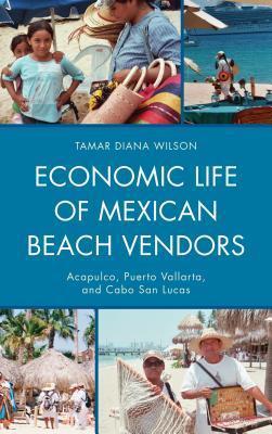 Economic Life of Mexican Beach Vendors: Acapulco, Puerto Vallarta, and Cabo San Lucas  by  Tamar Diana Wilson
