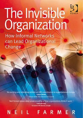 The Invisible Organization: How Informal Networks Can Lead Organizational Change Neil Farmer