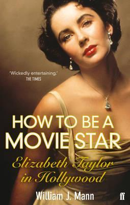 How to Be a Movie Star: Elizabeth Taylor in Hollywood, 1941-1981 William J. Mann