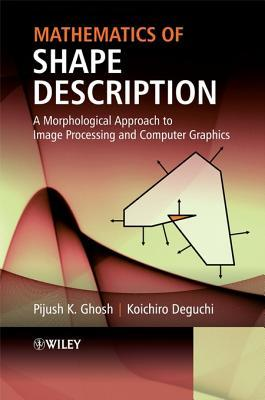 Mathematics of Shape Description: A Morphological Approach to Image Processing and Computer Graphics  by  Pijush K Ghosh