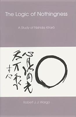 The Logic of Nothingness: A Study of Nishida Kitaro Robert J.J. Wargo