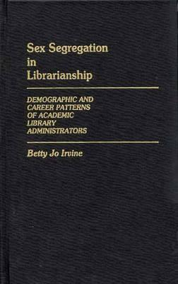 Sex Segregation in Librarianship: Demographic and Career Patterns of Academic Library Administrators Betty Jo Irvine