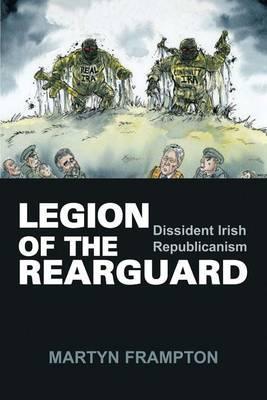 Legion of the Rearguard: Dissident Irish Republicanism  by  Frampton