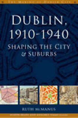 Dublin, 1910-1940: Shaping the City and Suburbs Ruth McManus
