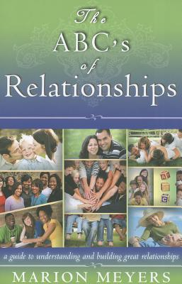 The ABCs of Relationships: A guide to understanding and building great relationships Marion Meyers