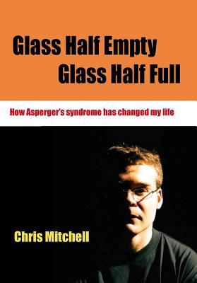 Glass Half-Empty, Glass Half-Full: How Aspergers Syndrome Changed My Life  by  Chris Mitchell